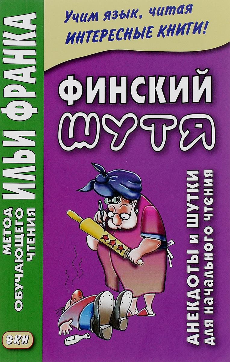 Финский шутя. Анекдоты и шутки для начального чтения ( 978-5-7873-0940-9 )