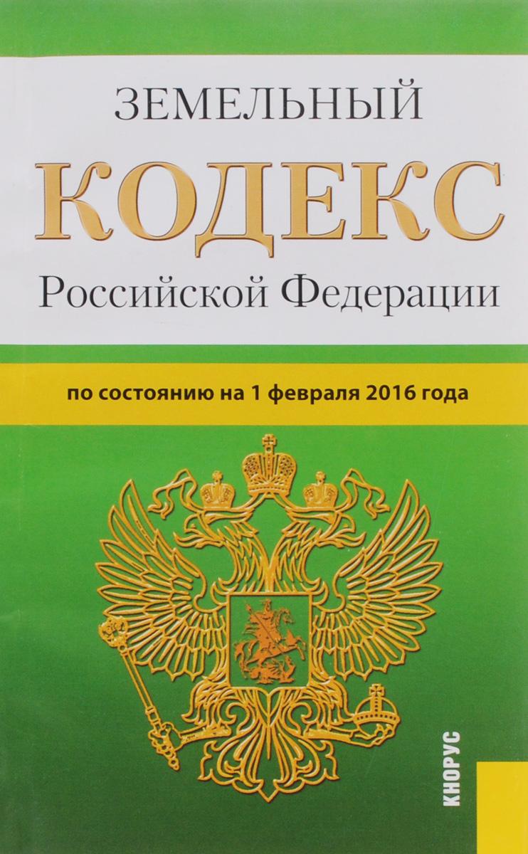 Земельный кодекс РФ (на 01.02.16) ( 978-5-406-05287-7 )