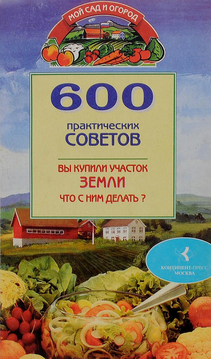 600 практических советов. Вы купили участок земли. Что с ним делать?