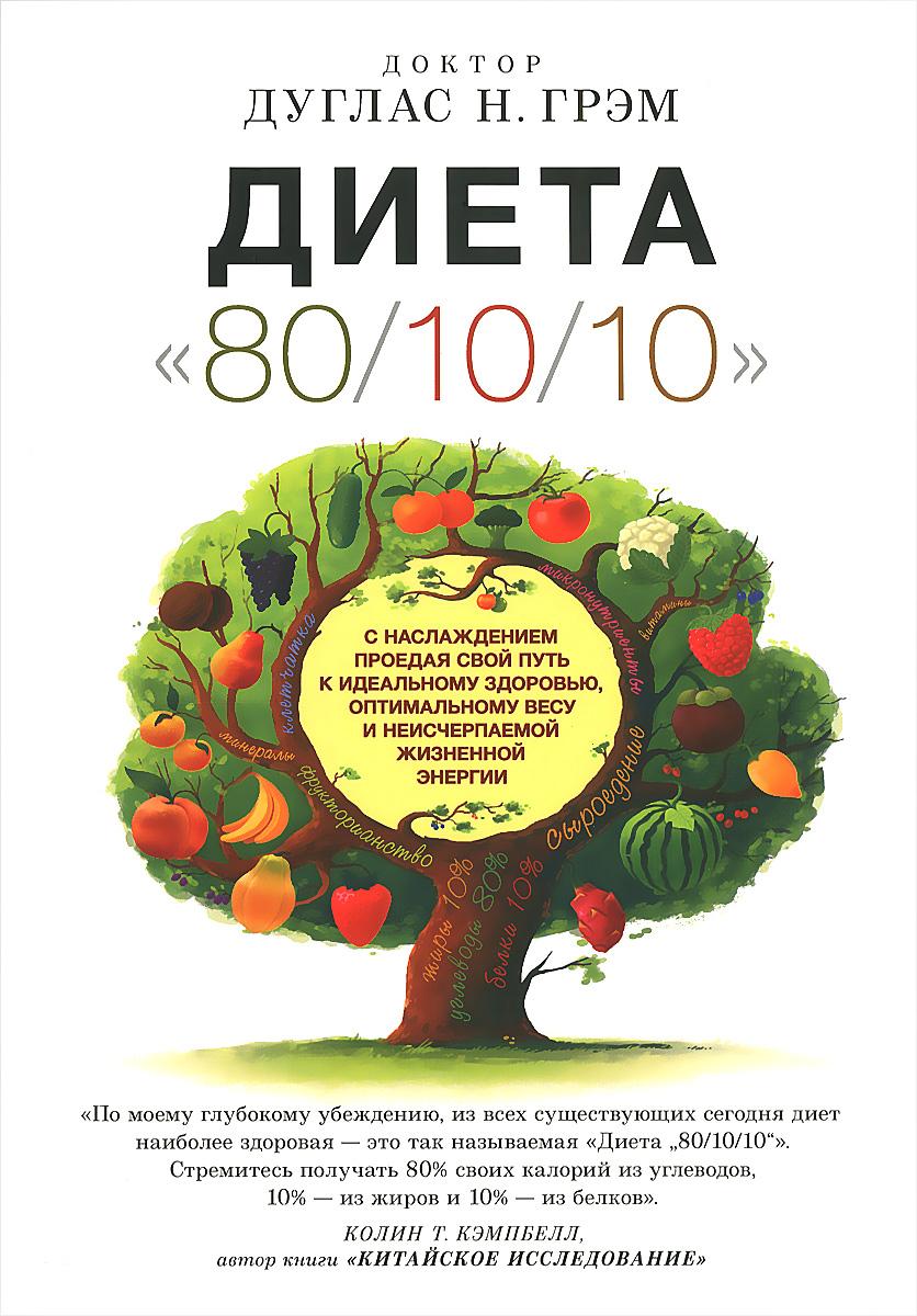 """Диета """"80/10/10"""". С наслаждением проедая свой путь к идеальному здоровью, оптимальному весу и неисче"""
