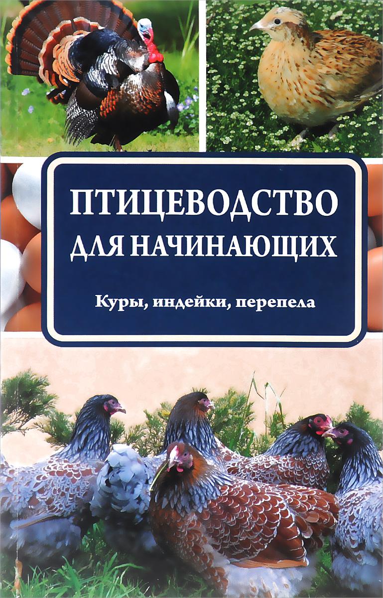 Птицеводство для начинающих. Куры, индейки, перепела ( 978-5-17-095649-4 )