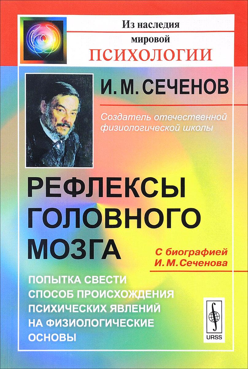 Рефлексы головного мозга. Попытка свести способ происхождения психических явлений на физиологические основы. С биографией И. М. Сеченова ( 978-5-9710-3314-1 )