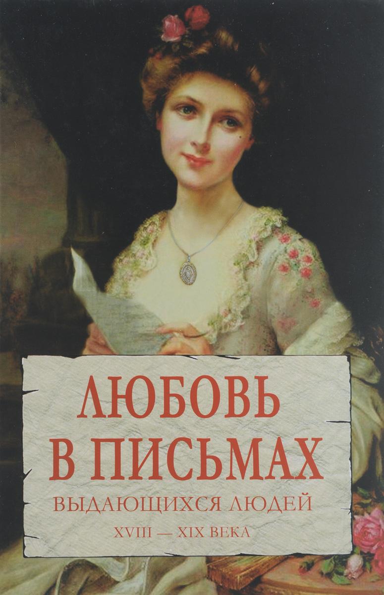 Любовь в письмах выдающихся людей. XVIII – XIX века