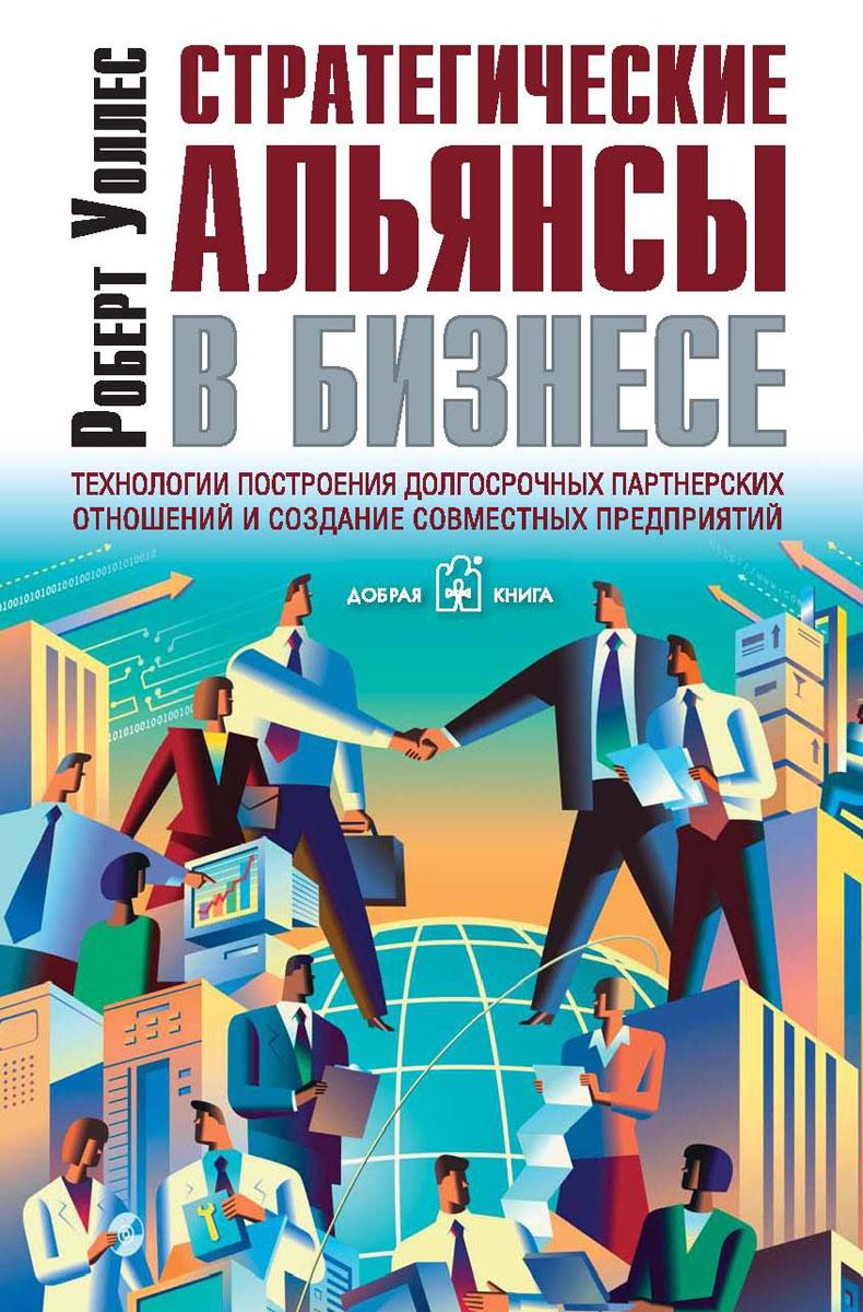 Стратегические альянсы в бизнесе. Технологии построения долгосрочных партнерских отношений и создания совместных предприятий ( 5-98124-061-X )