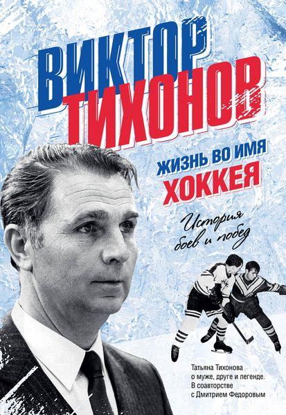 Виктор Тихонов. Жизнь во имя хоккея ( 978-5-699-88866-5 )