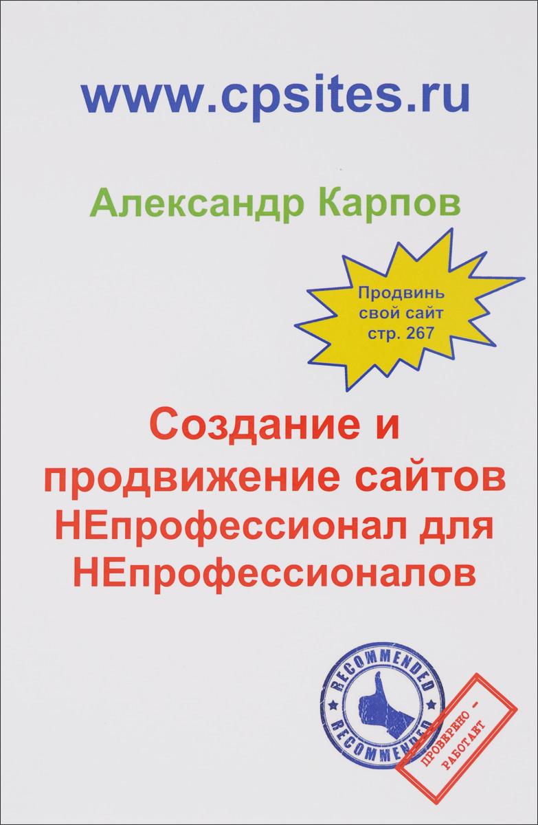 Создание и продвижение сайтов. НЕпрофессионал для Непрофессионалов. 2-е изд., перераб. и доп. Карпов А.Е.