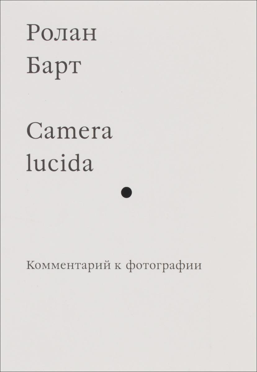 Барт Р. Camera lucida. Комментарий к фотографии. 2016 г.