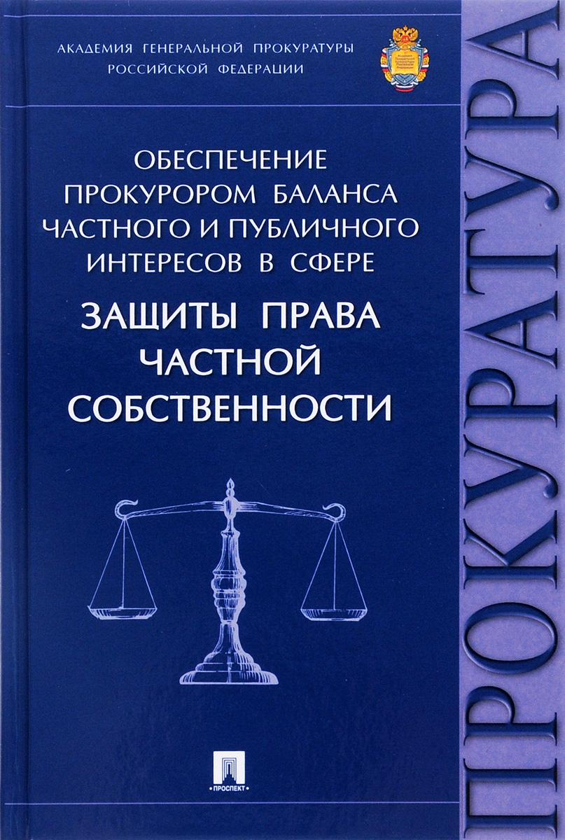 Обеспечение прокурором баланса частного и публичного интересов в сфере защиты права частной собственности ( 978-5-392-20526-4 )