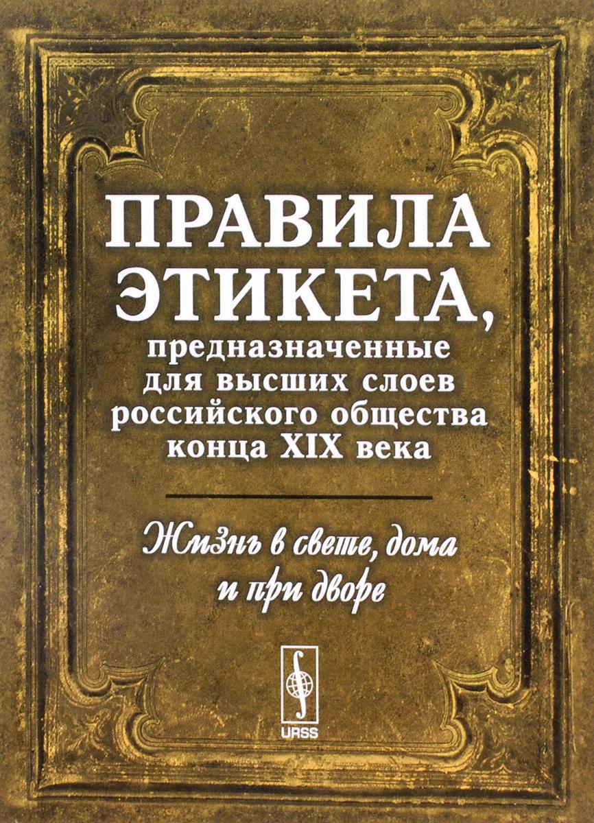 Жизнь в свете, дома и при дворе. Правила этикета, предназначенные для высших слоев российского общества XIX века