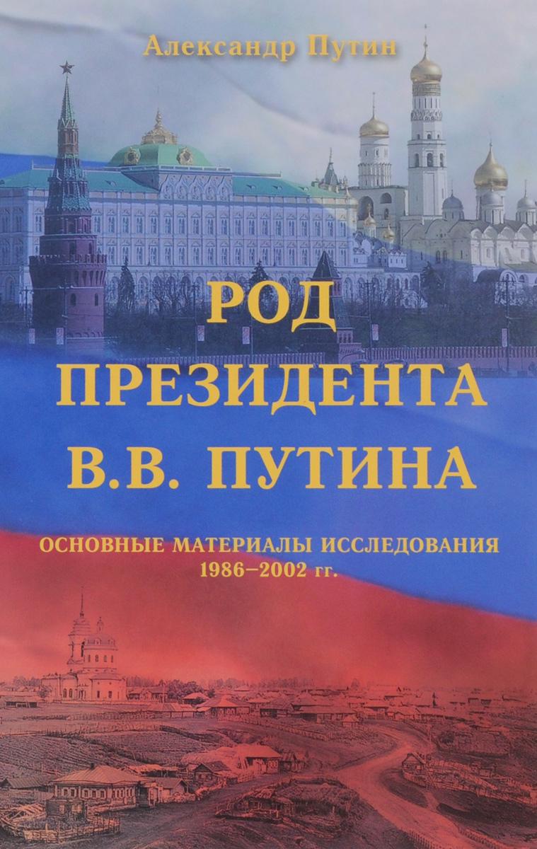 Род Президента В. В. Путина. Основные материалы исследования 1986-2002 гг (+ родовое древо) ( 978-5-394-02576-1 )