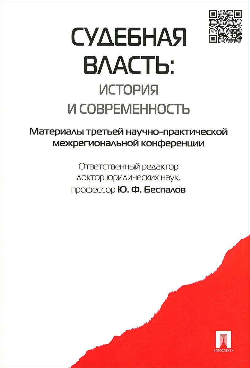 Судебная власть. История и современность. Материалы третьей научно-практической межрегиональной конференции ( 978-5-392-20767-1 )