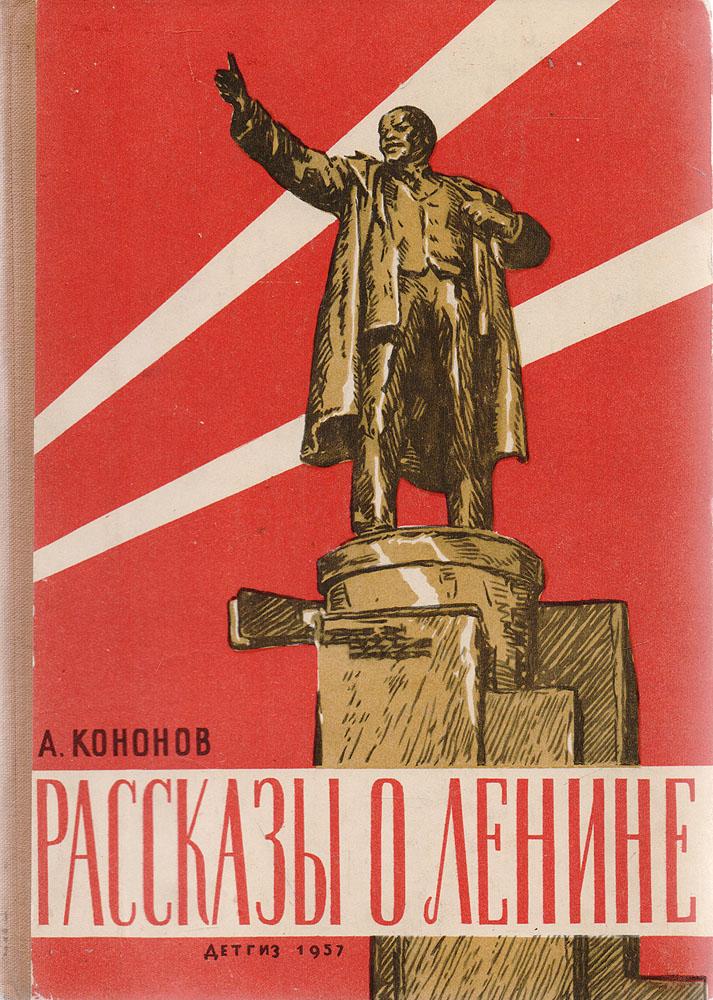 Рассказы о Ленине142Рассказы о Ленине - цикл коротких рассказов А. Т. Кононова, в которых описываются различные факты из жизни Ленина, призванные в доступной форме раскрыть маленькому читателю положительные черты вождя мирового пролетариата.