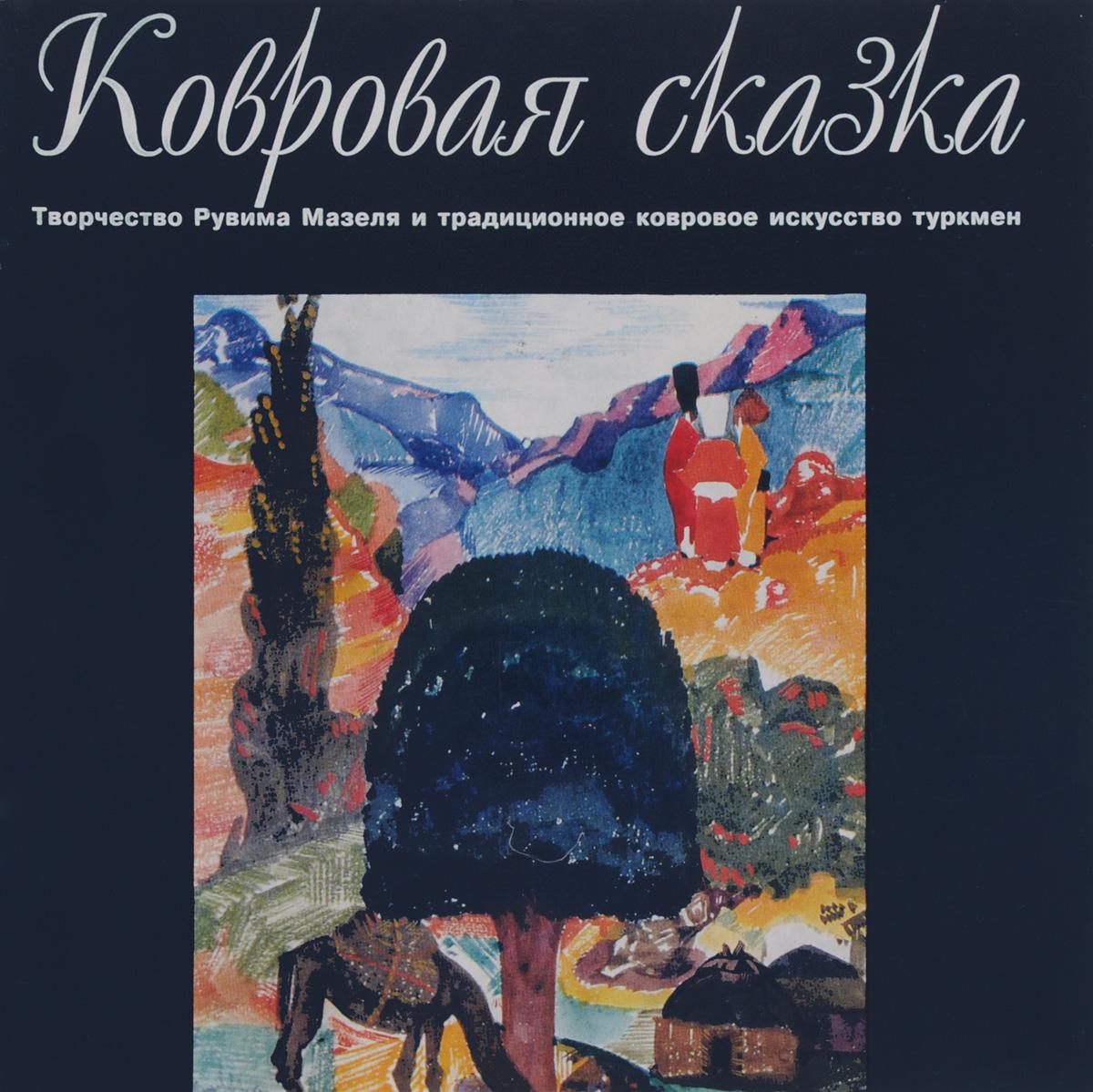 Ковровая сказка. Творчество Рувима Мазеля и традиционное ковровое искусство туркмен. Каталог ( 5-269-00915-3 )