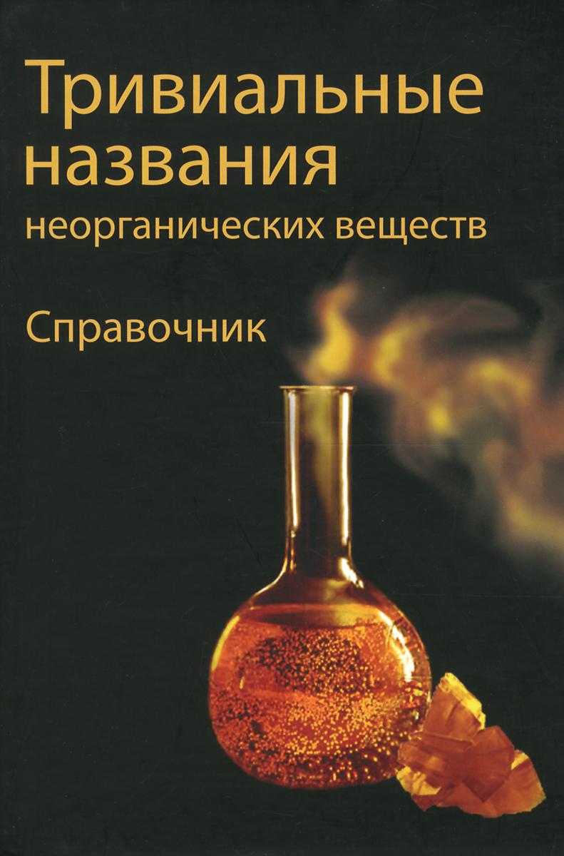 Тривиальные названия неорганических веществ. Справочник ( 978-5-89740-315-8 )