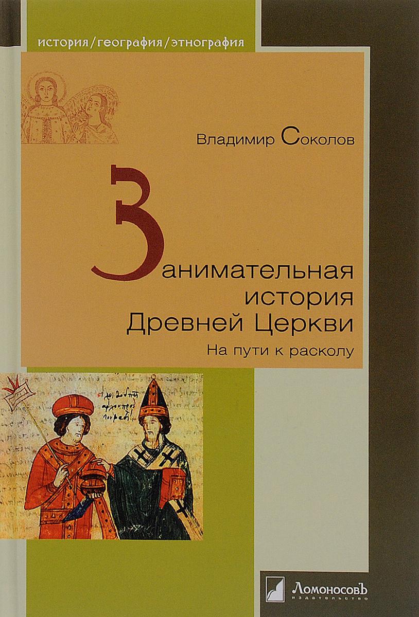 Занимательная история Древней Церкви. На пути к расколу. Владимир Соколов