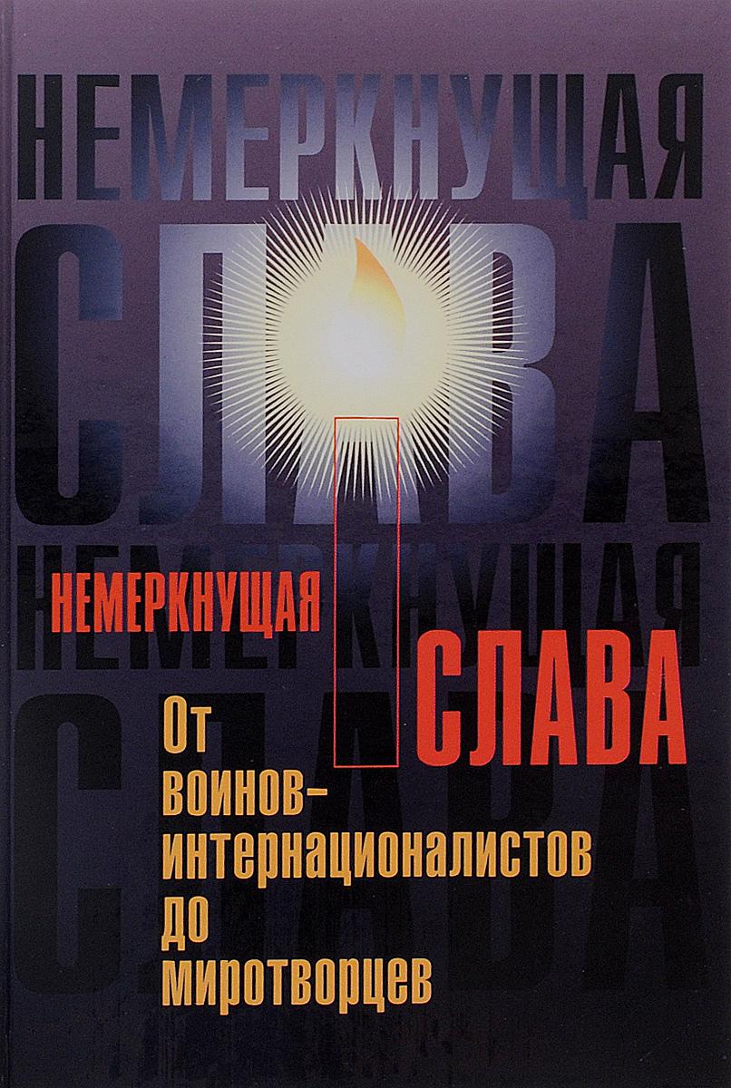 Немеркнущая слава. От воинов-интернациалистов до миротворцев ( 5-88524-105-8 )
