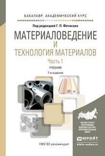 Материаловедение и технология материалов в 2 ч. Часть 1 7-е изд., пер. и доп. Учебник для академического бакалавриата
