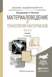 Материаловедение и технология материалов в 2 ч. Часть 2 7-е изд., пер. и доп. Учебник для академического бакалавриата