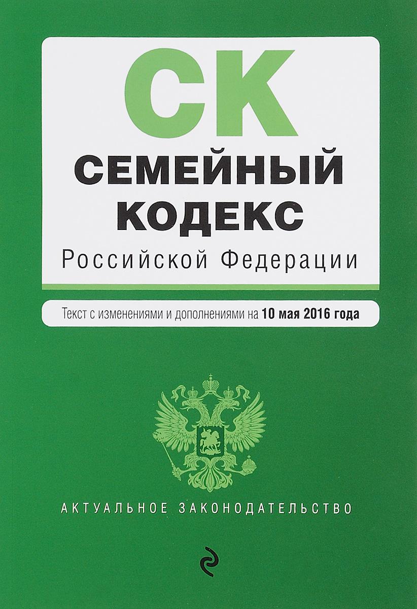 Семейный кодекс Российской Федерации : текст с изм. и доп. на 10 мая 2016 г.