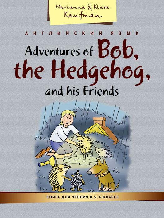 Adventures of Bob, the Hedgehog, and his Friends / Английский язык. Книга для чтения в 5-6 классе. Приключения ежика Боба и его друзей. Учебное пособие, Кауфман Клара Исааковна, Кауфман Марианна Юрьевна