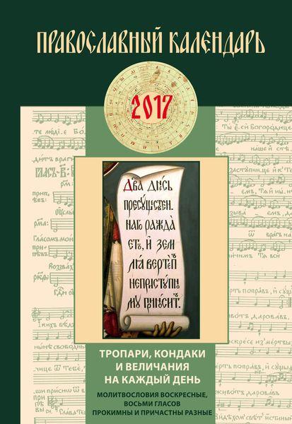Тропари, кондаки и величания на каждый день. Православный календарь на 2017 год ( 978-5-699-89801-5 )