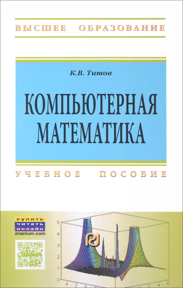 Компьютерная математика: Уч.пос. / К.В.Титов - М.:ИЦ РИОР,НИЦ ИНФРА-М,2016-261с.(ВО)