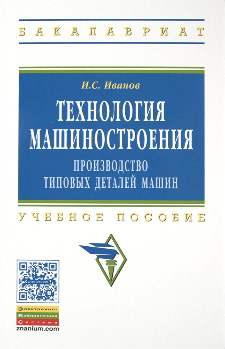 Технология машиностроения: производство тип..:Уч.пос./И.С.Иванов-НИЦ ИНФРА-М,2015-224с(ВО:Бакалавр.)