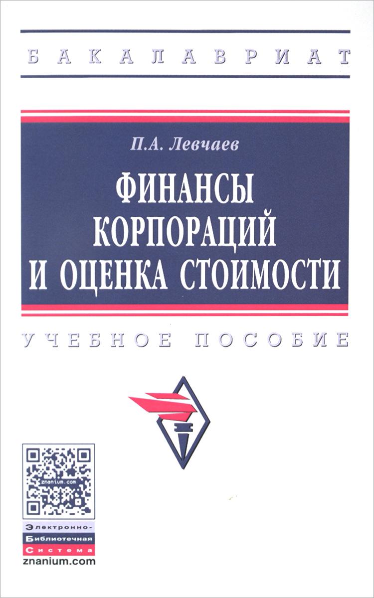 Финансы корпораций и оценка стоимости: Уч.пос./П.А.Левчаев-М.:НИЦ ИНФРА-М,2016-175с(ВО:Бакалавр.)(о)