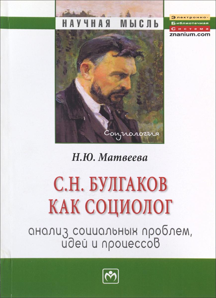 С.Н. Булгаков как социолог: анализ социальных проблем, идей и процессов:Монография/Н.Ю.Матвеева-М.:Н ( 978-5-16-005353-0 )