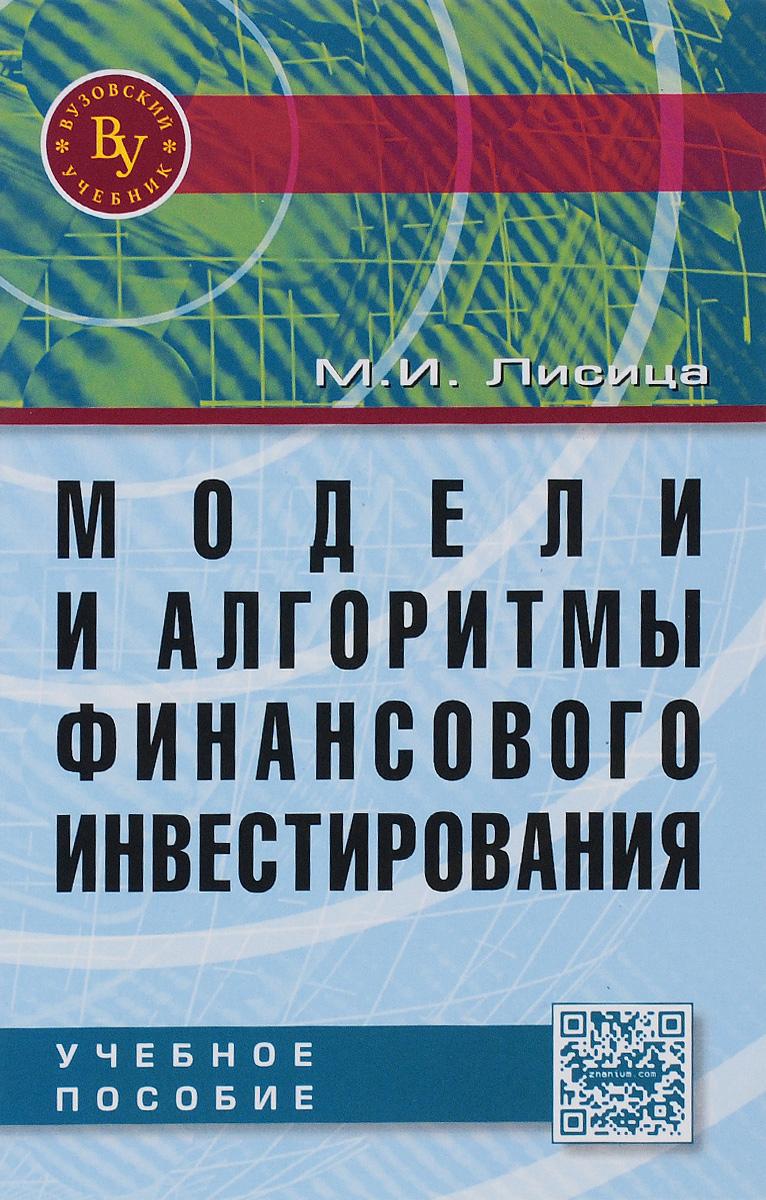 Модели и алгоритмы финансового инвестирования: Уч.пос. /М.И.Лисица-М.:Вуз.уч.,НИЦ ИНФРА-М,2016-192с.