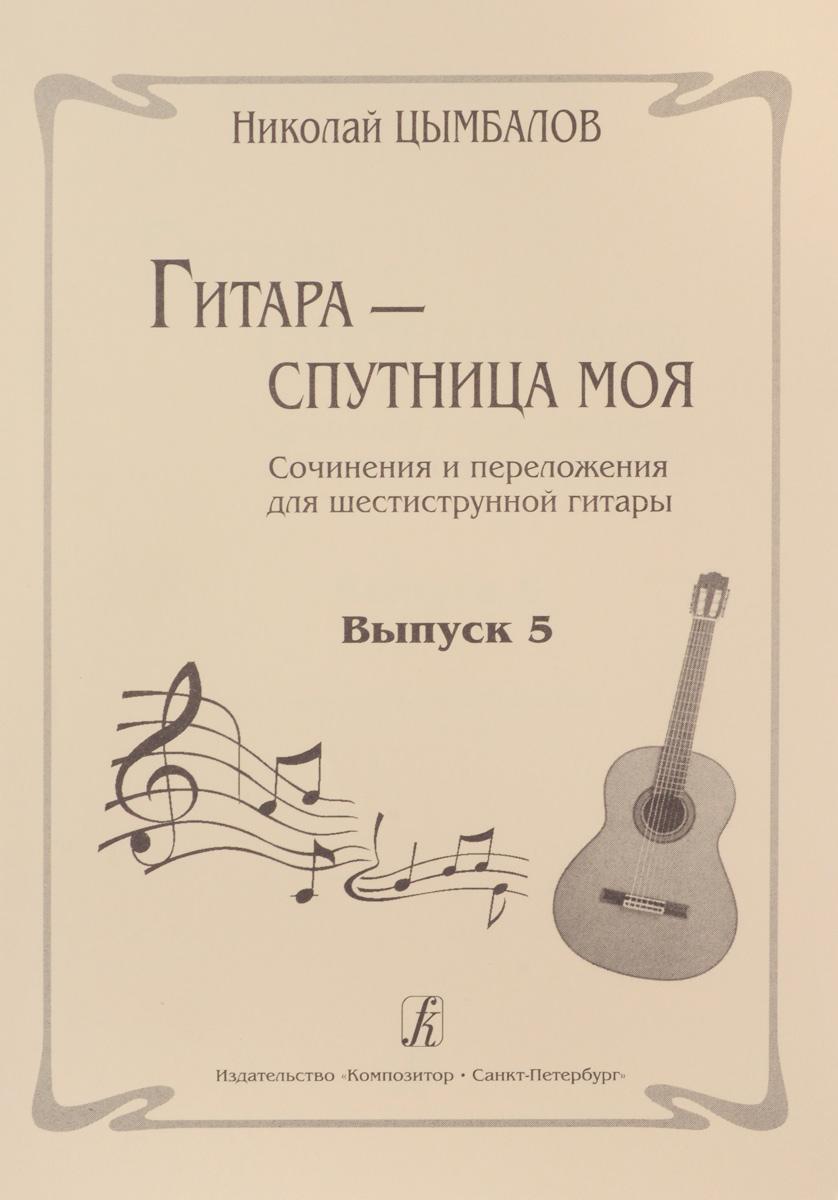 Гитара ? спутница моя. Соч. и перелож. для шестиструнной гитары. Выпуск 5