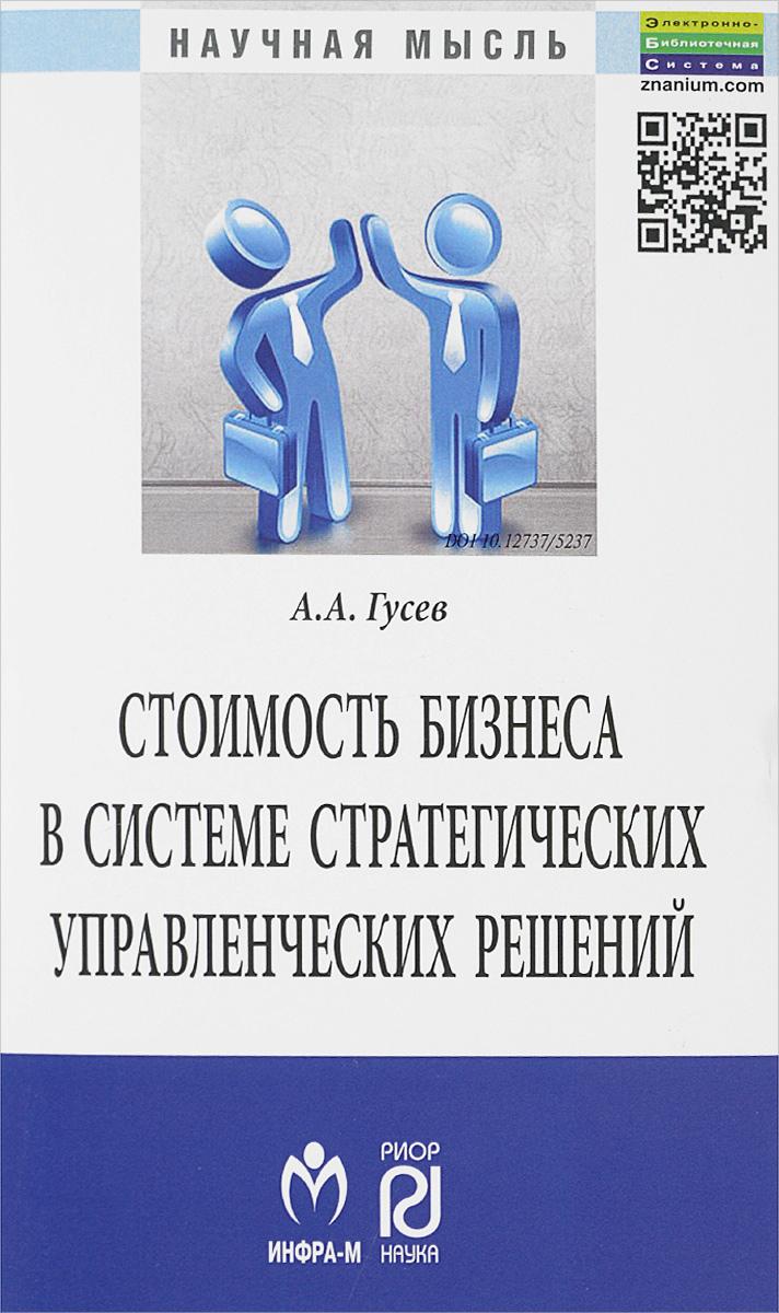 Стоимость бизнеса в системе стратегических управленческих решений.:Монография/А.А.Гусев-М.:ИЦ РИОР