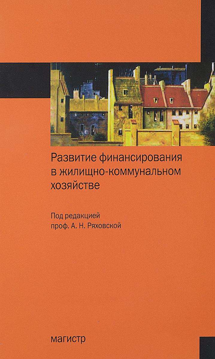 Развитие финансирования в жилищно-коммунальном хозяйстве:Монография/А.Н.Ряховская и др.-М.:Магистр