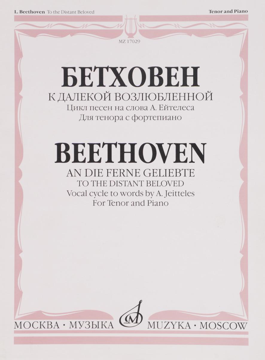 Бетховен. К далекой возлюбленной. Цикл песен на слова А. Эйтелеса. Для тенора с фортепиано. Сочинение 98 ( 979-0-66006-082-7 )