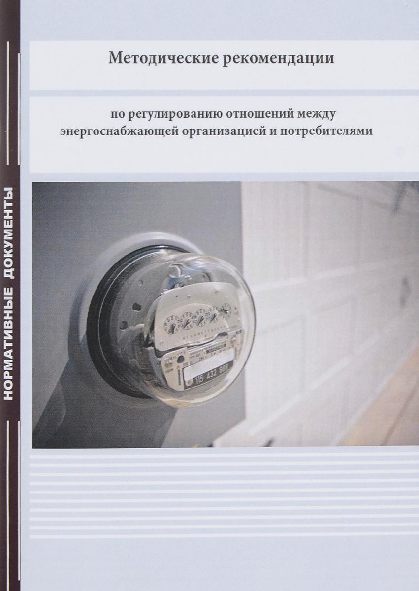 Методические рекомендации по регулированию отношений между энергоснабжающей организацией и потребителями ( 978-5-98908-385-5 )