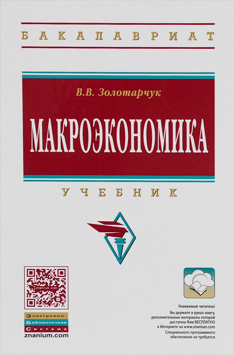 Макроэкономика: Уч. / В.В.Золотарчук - 2 изд. - М.:НИЦ ИНФРА-М,2015 - 537с. (ВО:Бакалавриат)