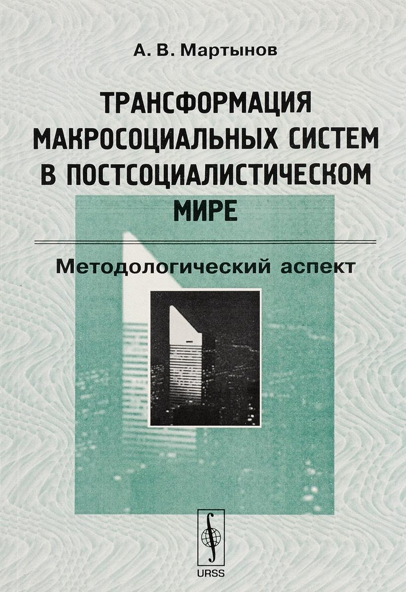 Трансформация макросоциальных систем в постсоциалистическом мире. Методологический аспект