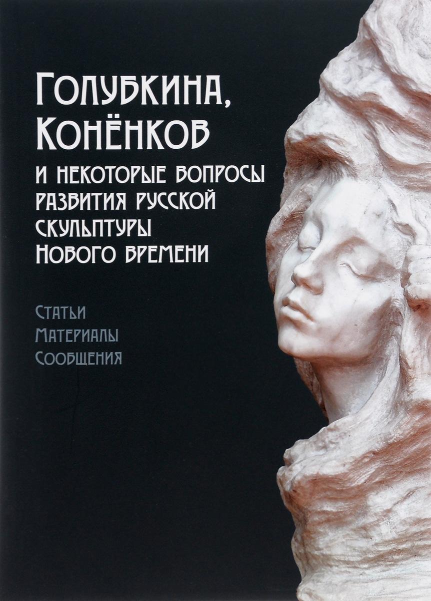 Голубкина, Коненков и некоторые вопросы развития русской скульптуры нового времен ( 978-5-269-01174-5 )