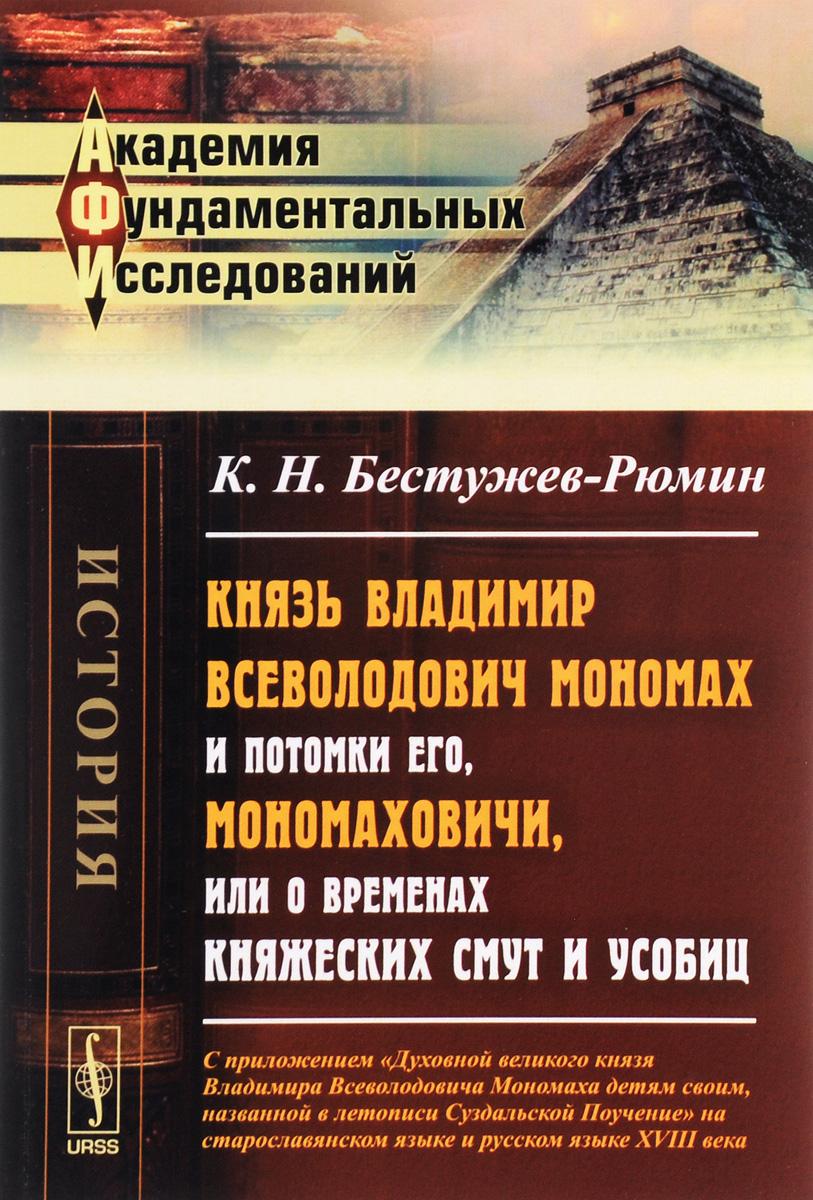 Князь Владимир Всеволодович Мономах и потомки его, Мономаховичи, или О временах княжеских смут и усобиц.