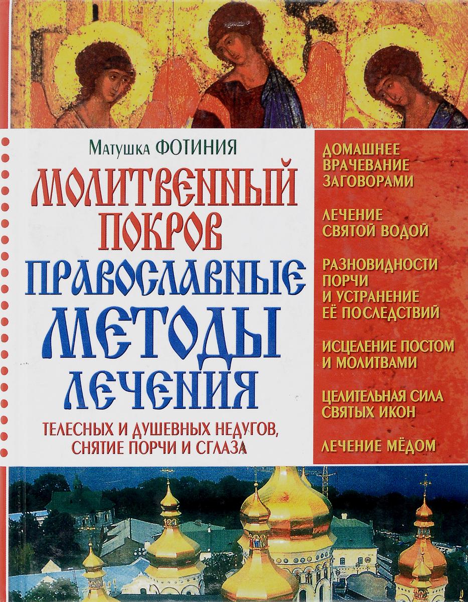 Молитвенный покров. Православные методы лечения телесных и душевных недугов, снятие порчи и сглаза