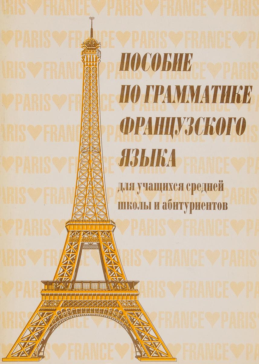 Пособие по грамматике французского языка для учащихся средней школы и абитуриентов