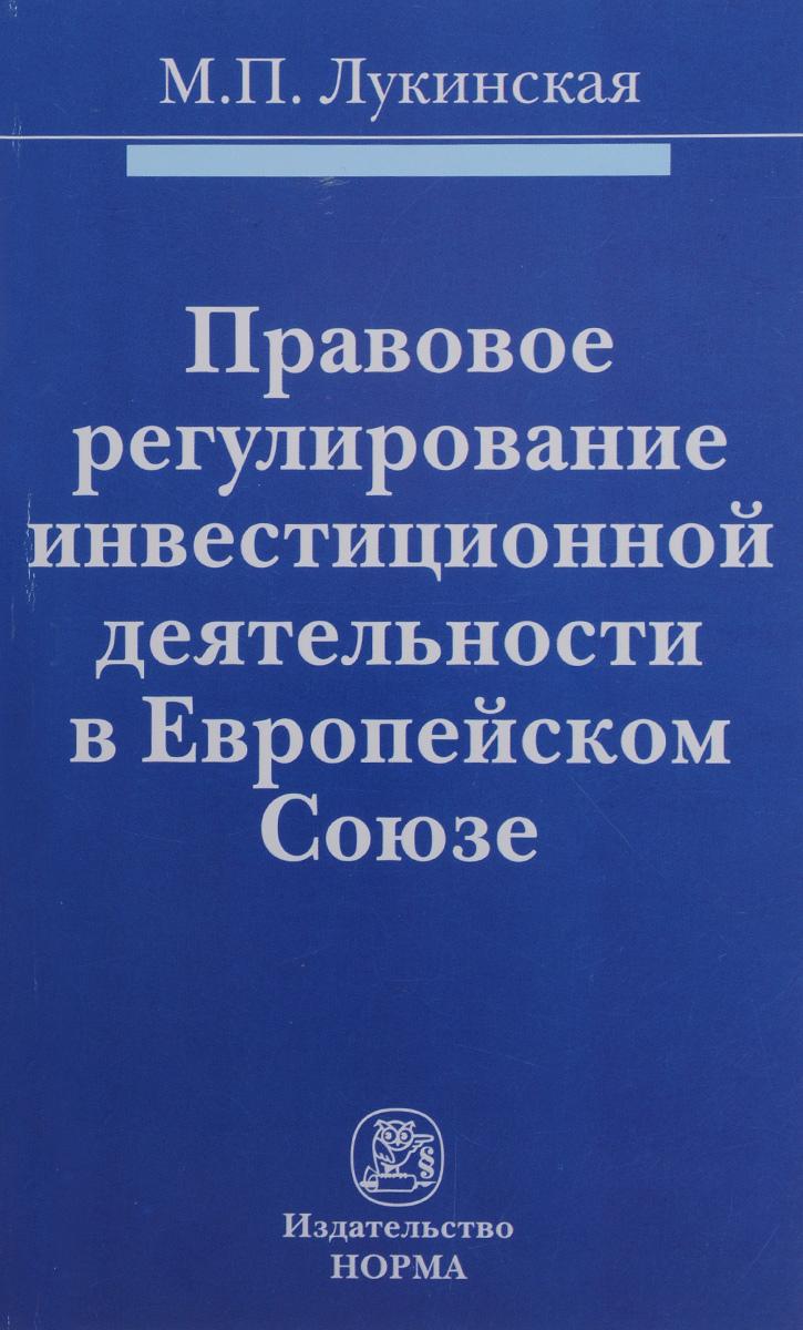 Правовое регулирование инвестиционной деятельности в Европейском Союзе:Монография/М.П.Лукинская-М.:Ю