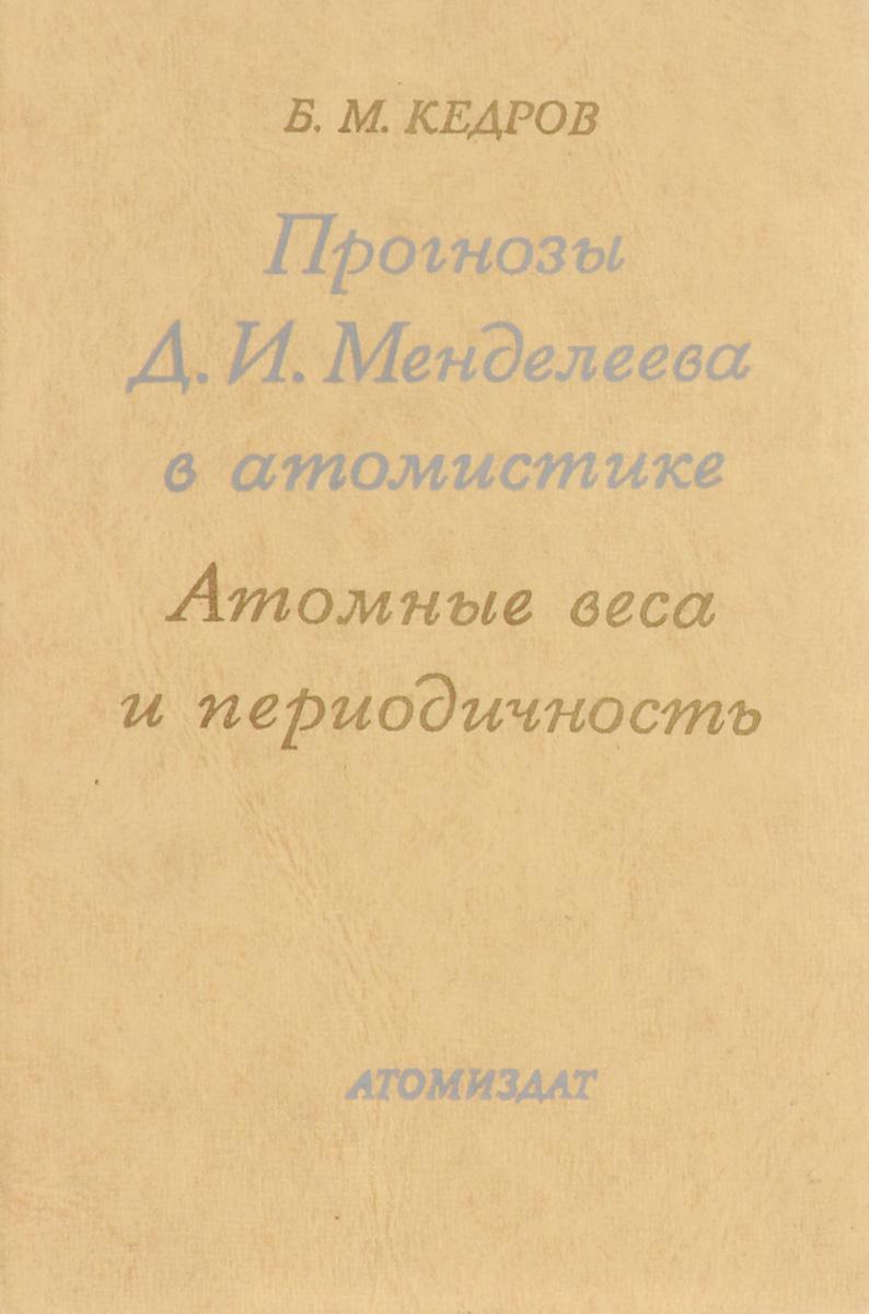 Прогнозы Д. И. Менделеева в атомистике. Атомные веса и периодичность