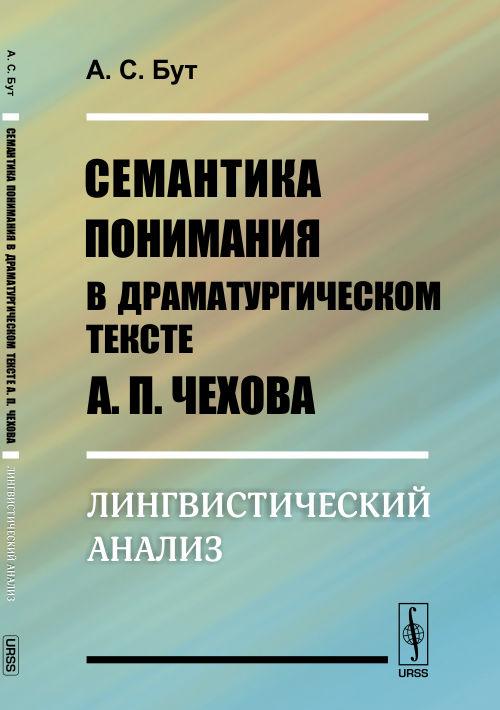 Семантика понимания в драматургическом тексте А.П. Чехова: Лингвистический анализ ( 978-5-9710-2381-4 )