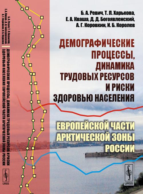 ДЕМОГРАФИЧЕСКИЕ ПРОЦЕССЫ, динамика трудовых ресурсов и риски здоровью населения Европейской части АРКТИЧЕСКОЙ ЗОНЫ России
