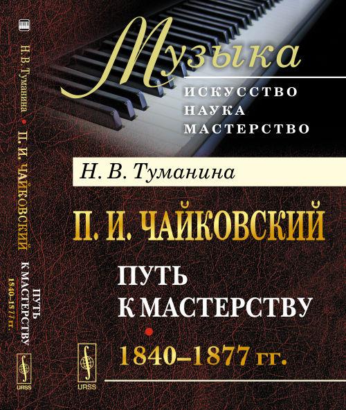 П.И.Чайковский: Путь к мастерству. 1840-1877 гг.