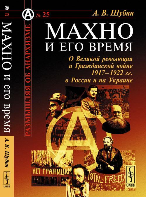 Махно и его время: О Великой революции и Гражданской войне 1917--1922 гг. в России и на Украине