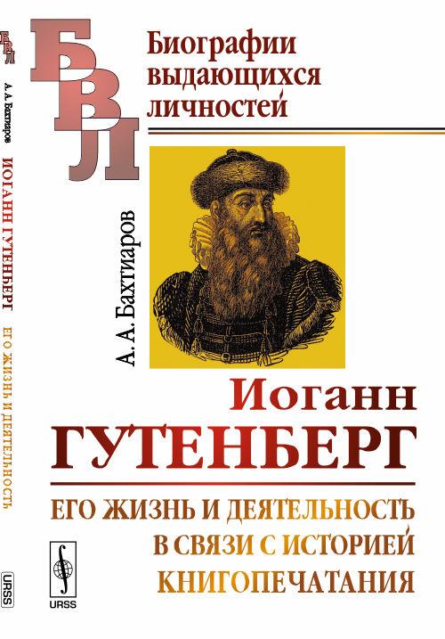 Иоганн Гутенберг: Его жизнь и деятельность в связи с историей книгопечатания. Биографический очерк ( 978-5-9710-2874-1 )