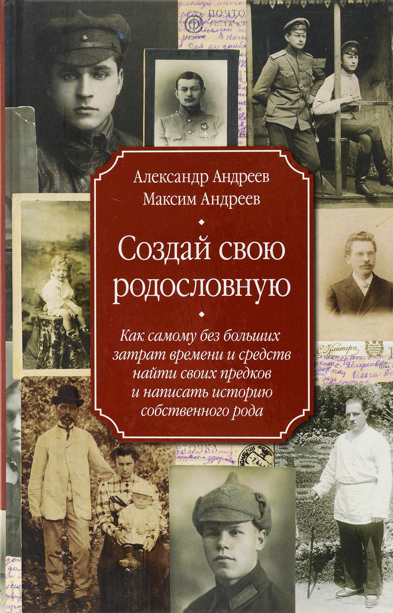 Андреев А.Р., Андреев М.А..Создай свою родословную. как самому без больших затрат времени и средств ( 978-5-227-06576-6 )