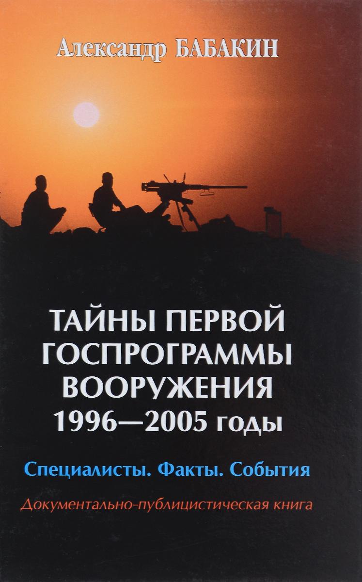Тайны первой госпрограммы вооружения 1996-2005. Специалисты. Факты. События. Документально-публицистическая книга